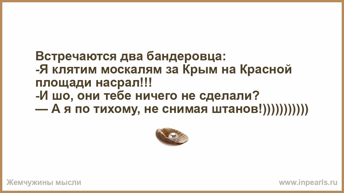 Встречаются два бандеровца: -Я клятим москалям за Крым на Красной ...