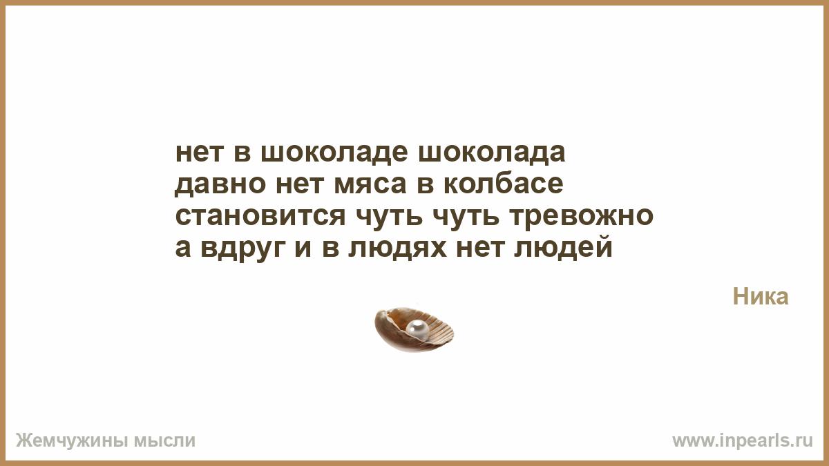 Нет шоколада в шоколаде, давно нет мяса в колбасе. Становится чуть-чуть тревожно – а вдруг и в людях нет людей