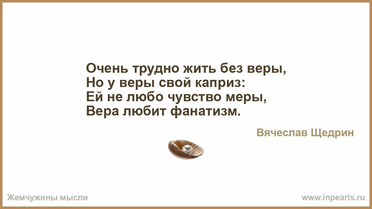 Очень трудно жить без веры, Но у веры свой каприз: Ей не любо ...